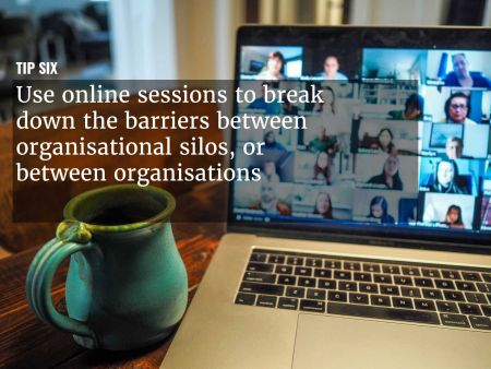 A graphic overlaying ' Use online sessions to break down the barriers between organisational silos ' over an image of a teleconference